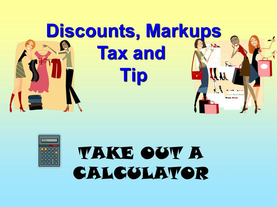 Discounts, Markups Tax and Tip TAKE OUT A CALCULATOR