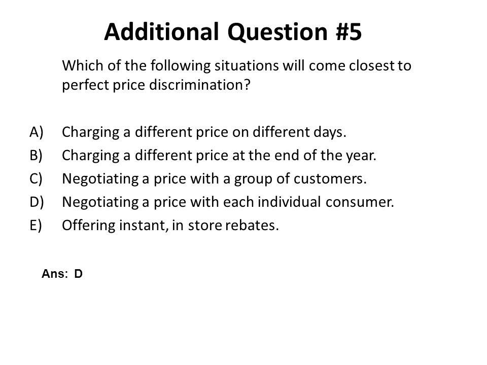 Additional Question #5 Which of the following situations will come closest to perfect price discrimination