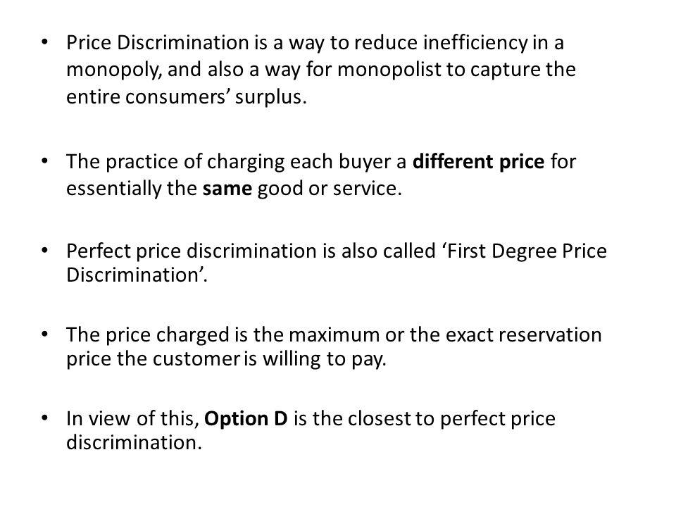 Price Discrimination is a way to reduce inefficiency in a monopoly, and also a way for monopolist to capture the entire consumers' surplus.