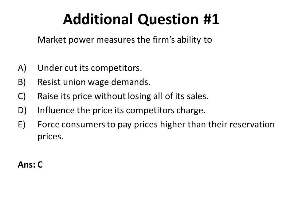 Additional Question #1 Market power measures the firm's ability to