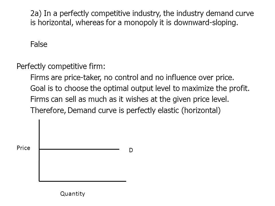 2a) In a perfectly competitive industry, the industry demand curve is horizontal, whereas for a monopoly it is downward-sloping. False Perfectly competitive firm: Firms are price-taker, no control and no influence over price. Goal is to choose the optimal output level to maximize the profit. Firms can sell as much as it wishes at the given price level. Therefore, Demand curve is perfectly elastic (horizontal)