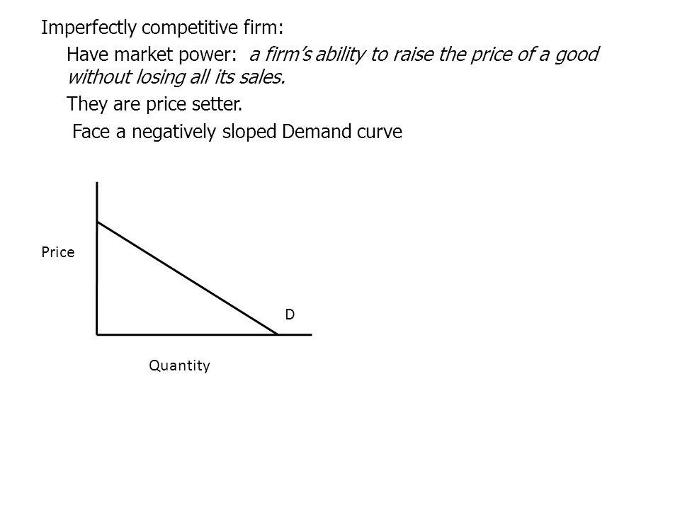 Imperfectly competitive firm: Have market power: a firm's ability to raise the price of a good without losing all its sales. They are price setter. Face a negatively sloped Demand curve