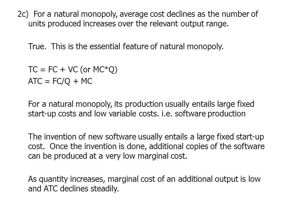 2c) For a natural monopoly, average cost declines as the number of units produced increases over the relevant output range.