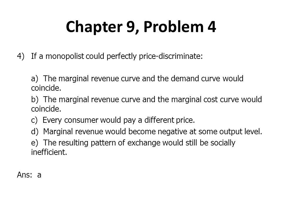 Chapter 9, Problem 4 If a monopolist could perfectly price-discriminate: a) The marginal revenue curve and the demand curve would coincide.