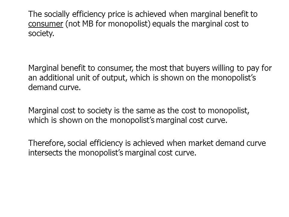 The socially efficiency price is achieved when marginal benefit to consumer (not MB for monopolist) equals the marginal cost to society.