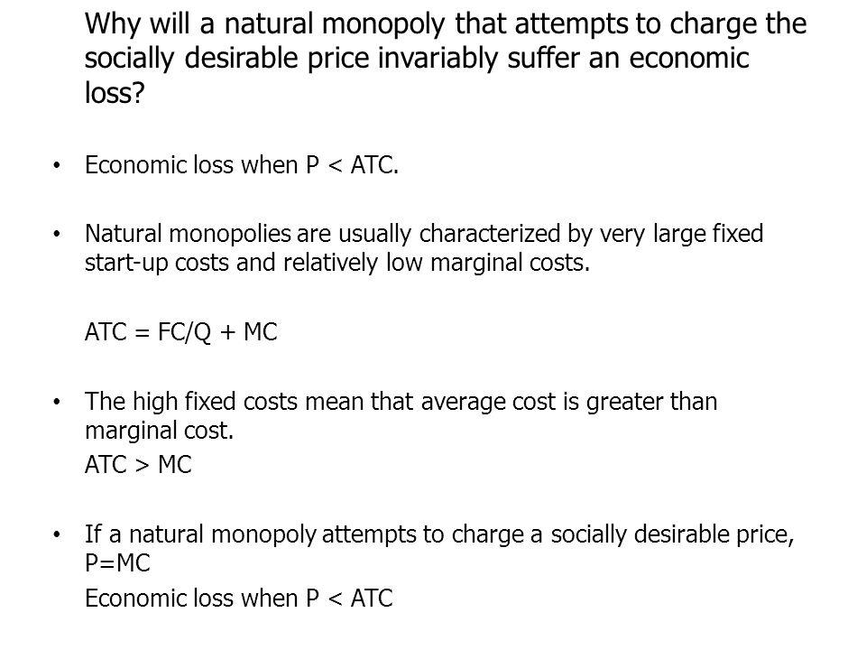 Why will a natural monopoly that attempts to charge the socially desirable price invariably suffer an economic loss