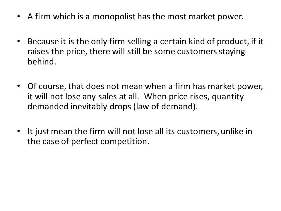 A firm which is a monopolist has the most market power.