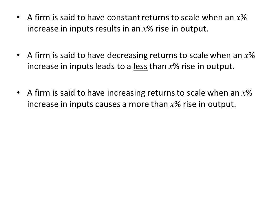 A firm is said to have constant returns to scale when an x% increase in inputs results in an x% rise in output.