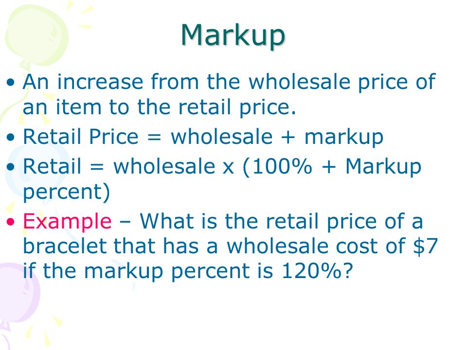 Markup An increase from the wholesale price of an item to the retail price. Retail Price = wholesale + markup.
