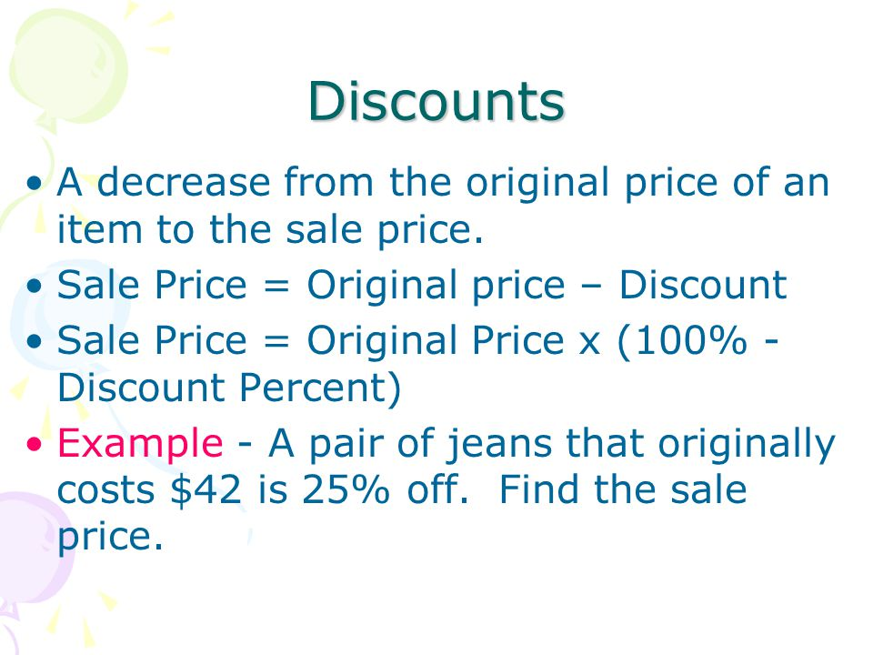 Discounts A decrease from the original price of an item to the sale price. Sale Price = Original price – Discount.