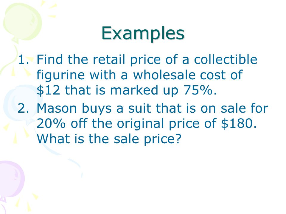 Examples Find the retail price of a collectible figurine with a wholesale cost of $12 that is marked up 75%.