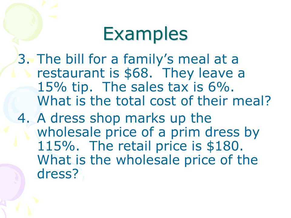 Examples The bill for a family's meal at a restaurant is $68. They leave a 15% tip. The sales tax is 6%. What is the total cost of their meal