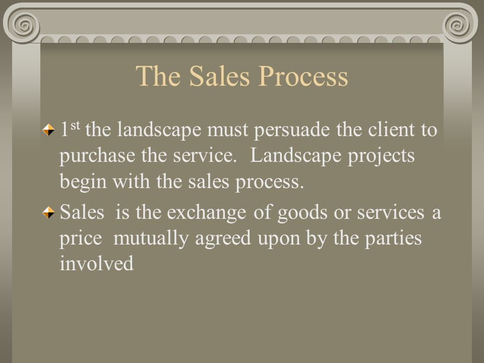 The Sales Process 1st the landscape must persuade the client to purchase the service. Landscape projects begin with the sales process.