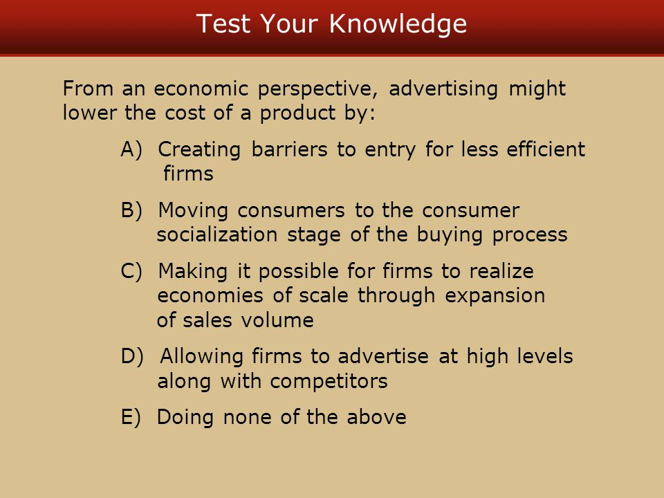Test Your Knowledge From an economic perspective, advertising might lower the cost of a product by: