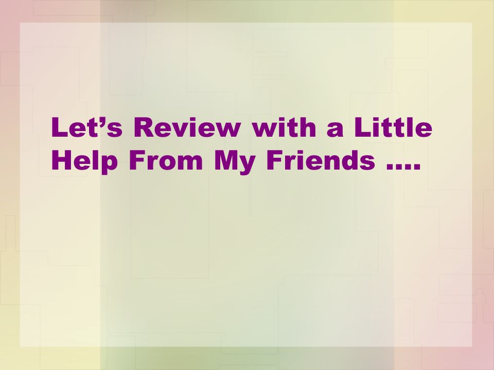 Let's Review with a Little Help From My Friends ….