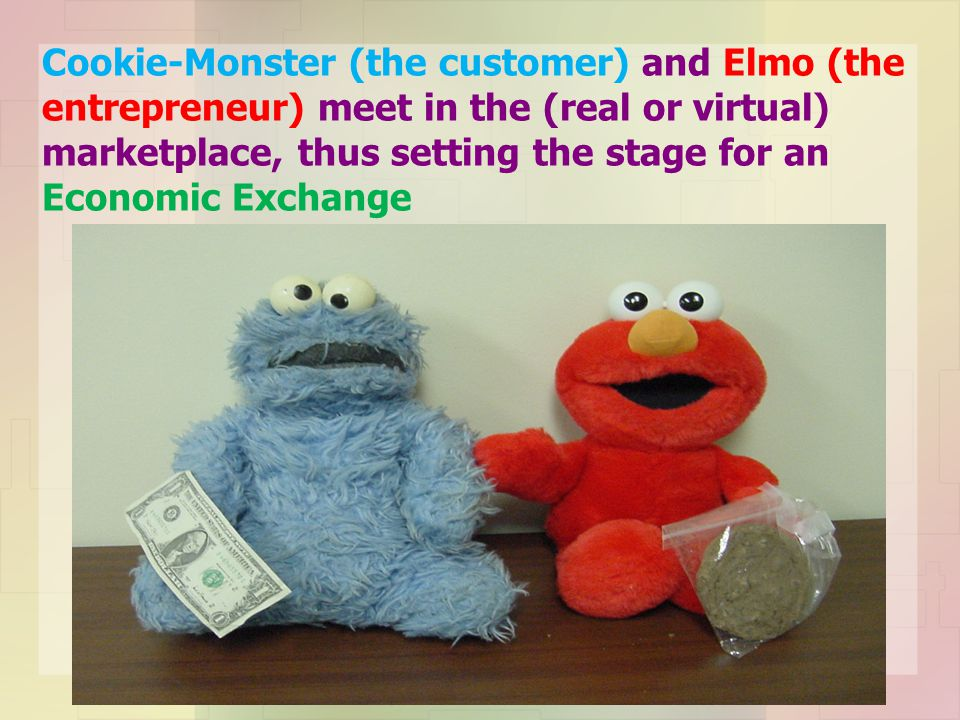 Cookie-Monster (the customer) and Elmo (the entrepreneur) meet in the (real or virtual) marketplace, thus setting the stage for an Economic Exchange