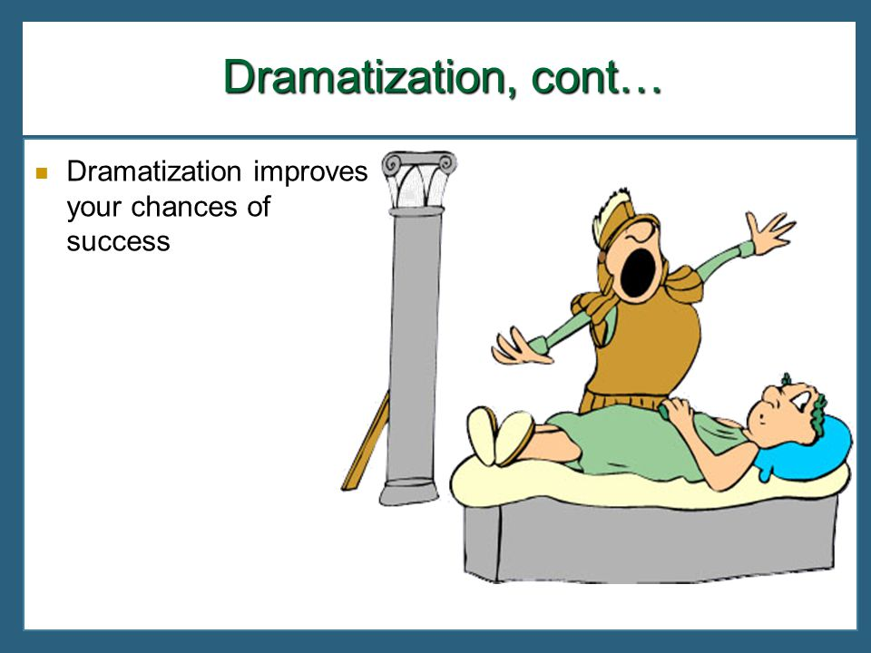 Dramatization, cont… Dramatization improves your chances of success