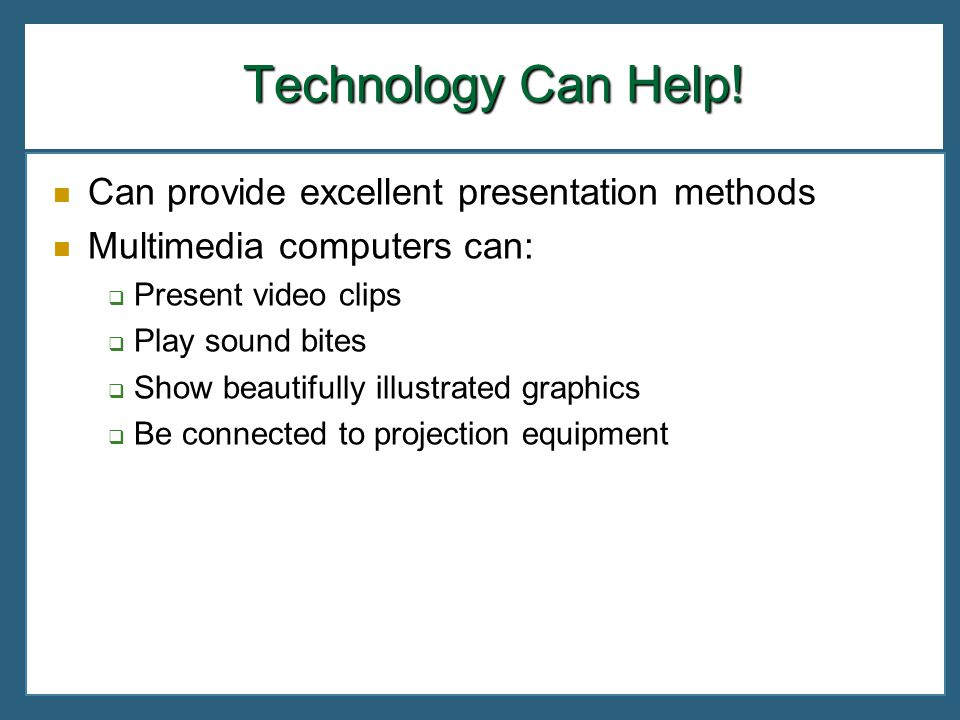 Technology Can Help! Can provide excellent presentation methods