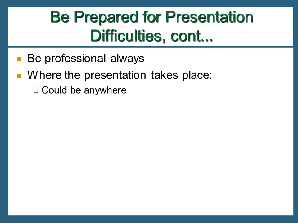Be Prepared for Presentation Difficulties, cont...