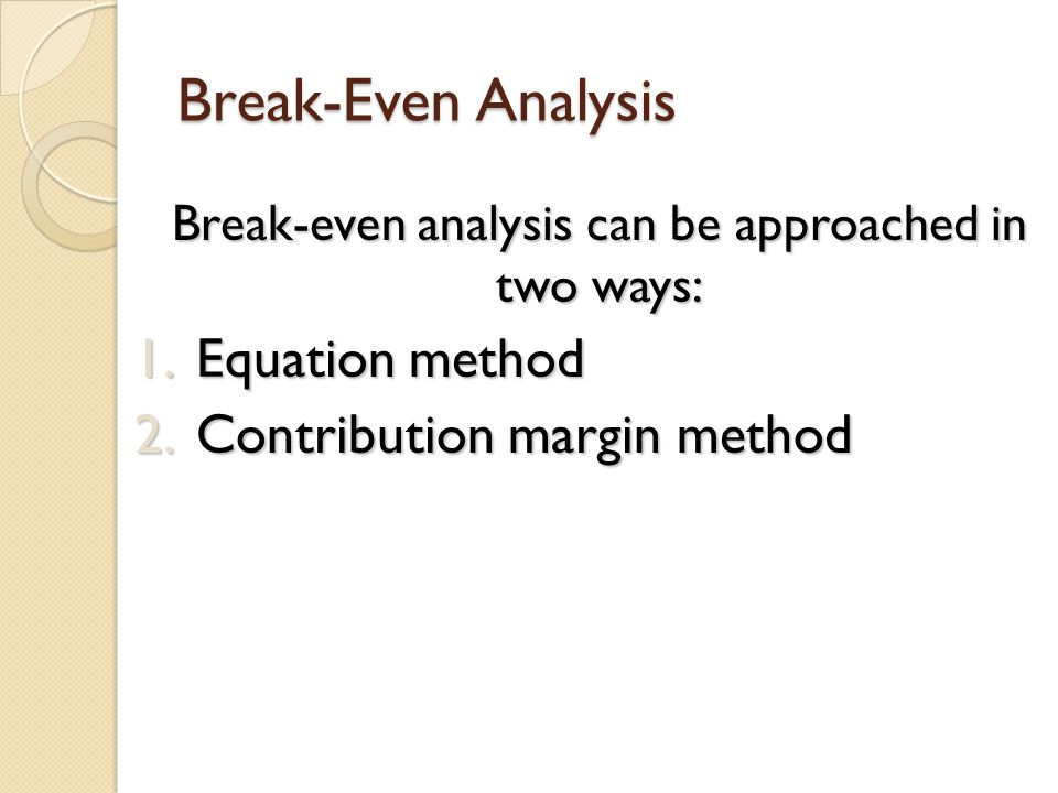 Break-even analysis can be approached in two ways: