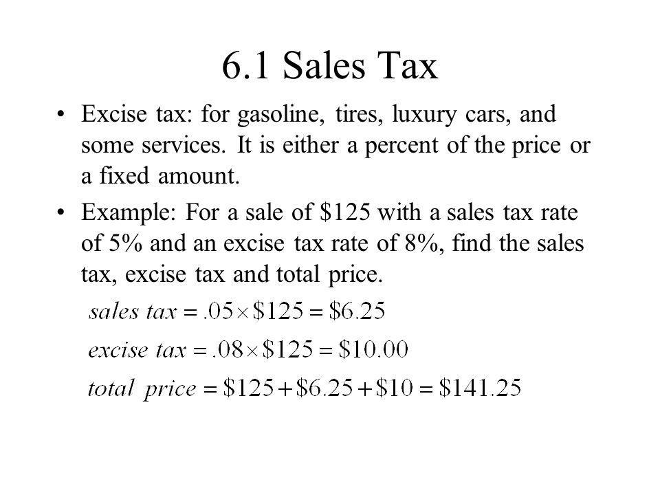 6.1 Sales Tax Excise tax: for gasoline, tires, luxury cars, and some services. It is either a percent of the price or a fixed amount.