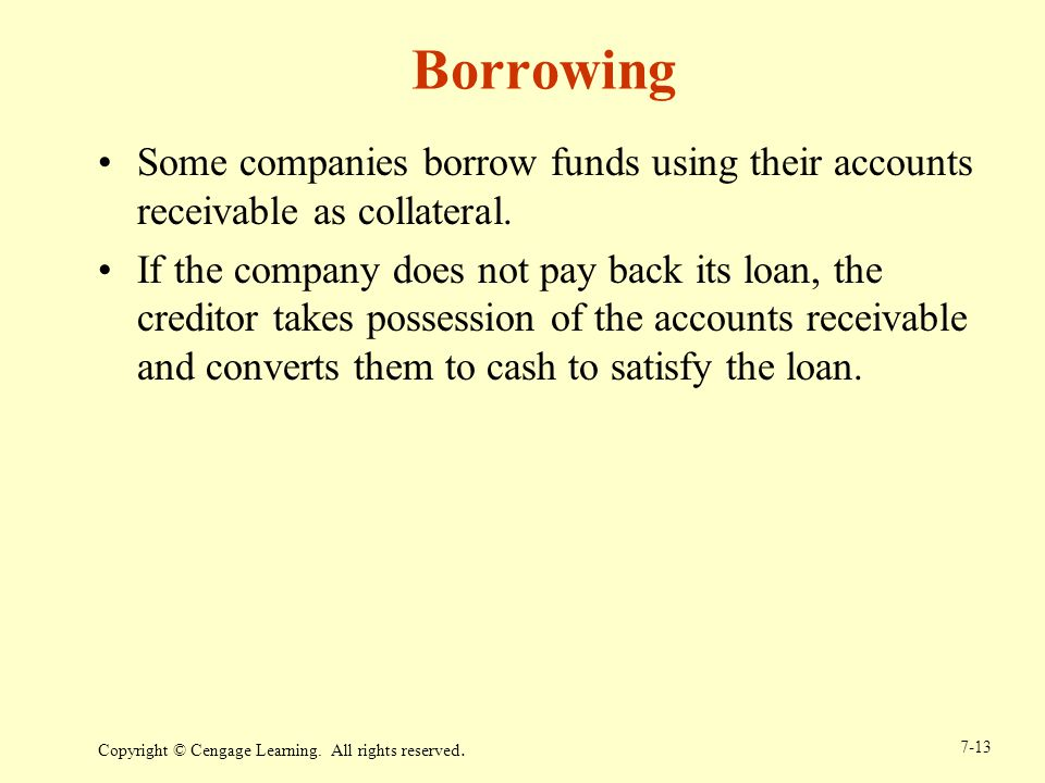 Borrowing Some companies borrow funds using their accounts receivable as collateral.