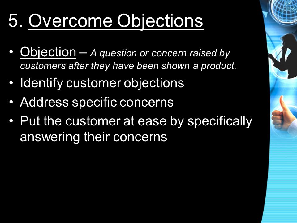 5. Overcome Objections Objection – A question or concern raised by customers after they have been shown a product.