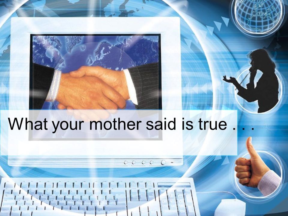 What your mother said is true . . .