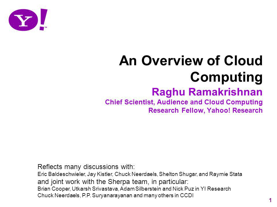An Overview of Cloud Computing Raghu Ramakrishnan Chief Scientist, Audience and Cloud Computing Research Fellow, Yahoo! Research
