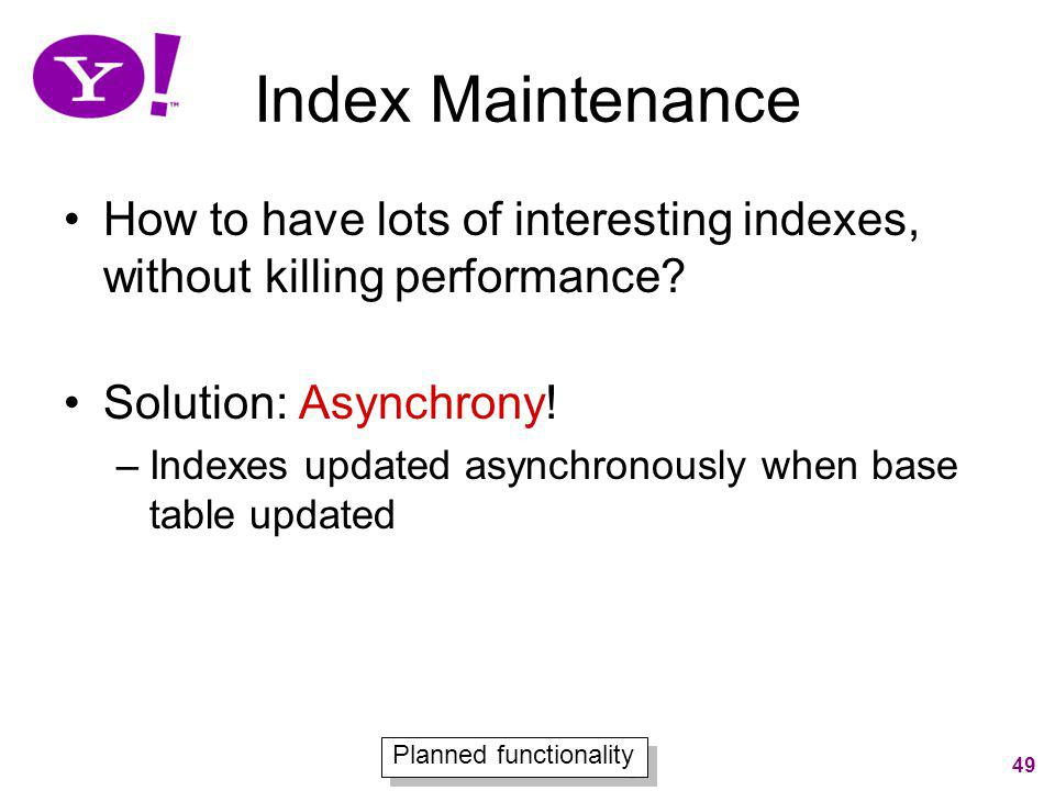 Index Maintenance How to have lots of interesting indexes, without killing performance Solution: Asynchrony!