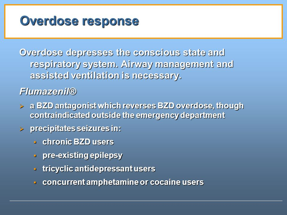 Overdose response Overdose depresses the conscious state and respiratory system. Airway management and assisted ventilation is necessary.