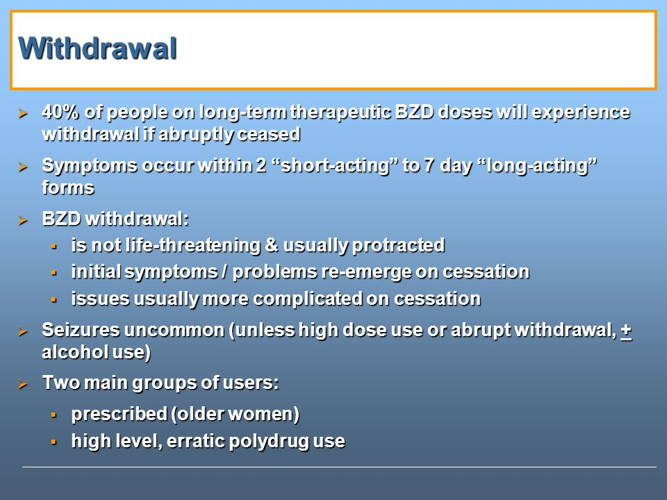 Withdrawal 40% of people on long-term therapeutic BZD doses will experience withdrawal if abruptly ceased.