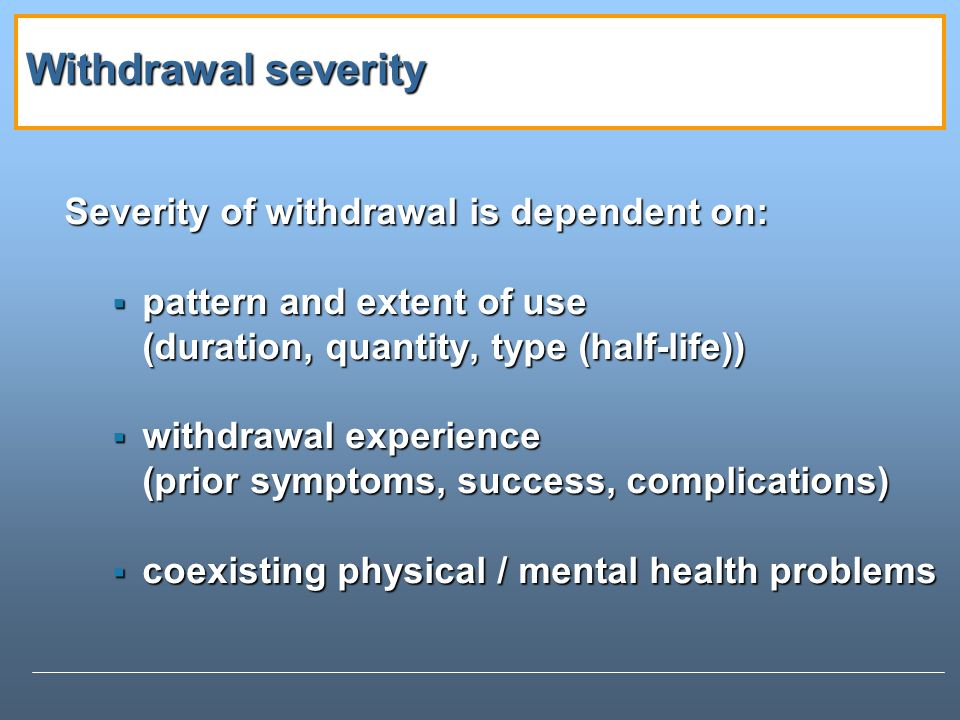 Withdrawal severity Severity of withdrawal is dependent on: