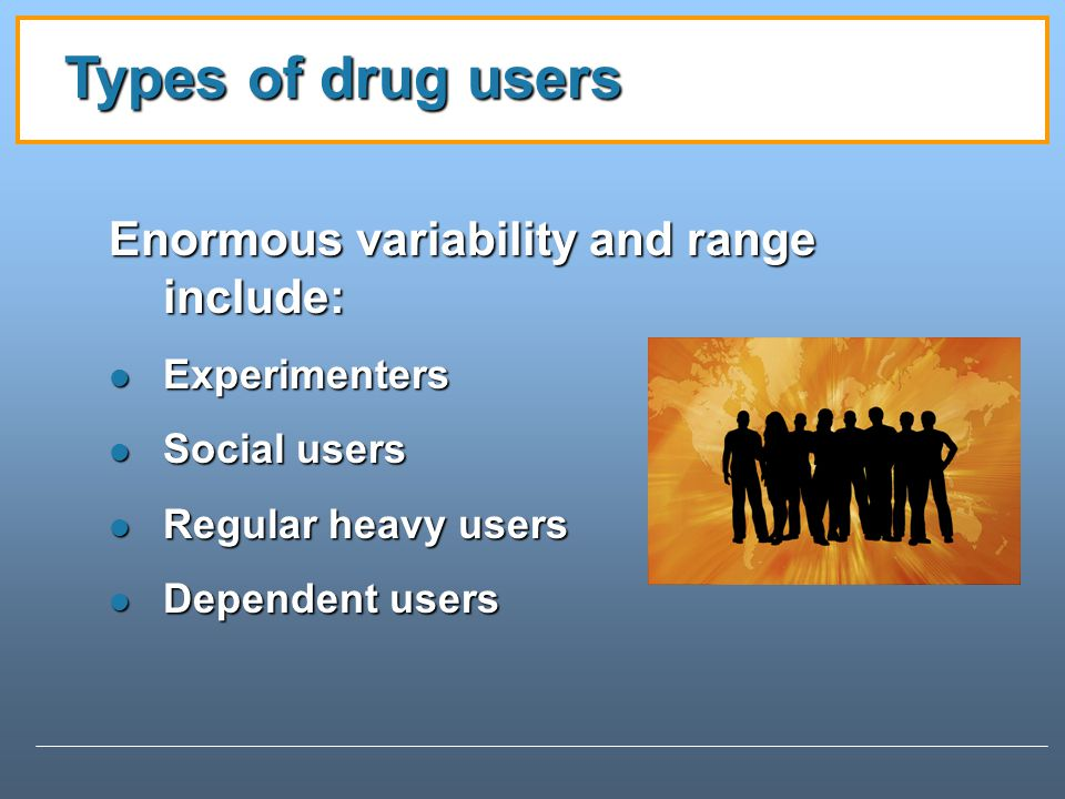 Types of drug users Enormous variability and range include: