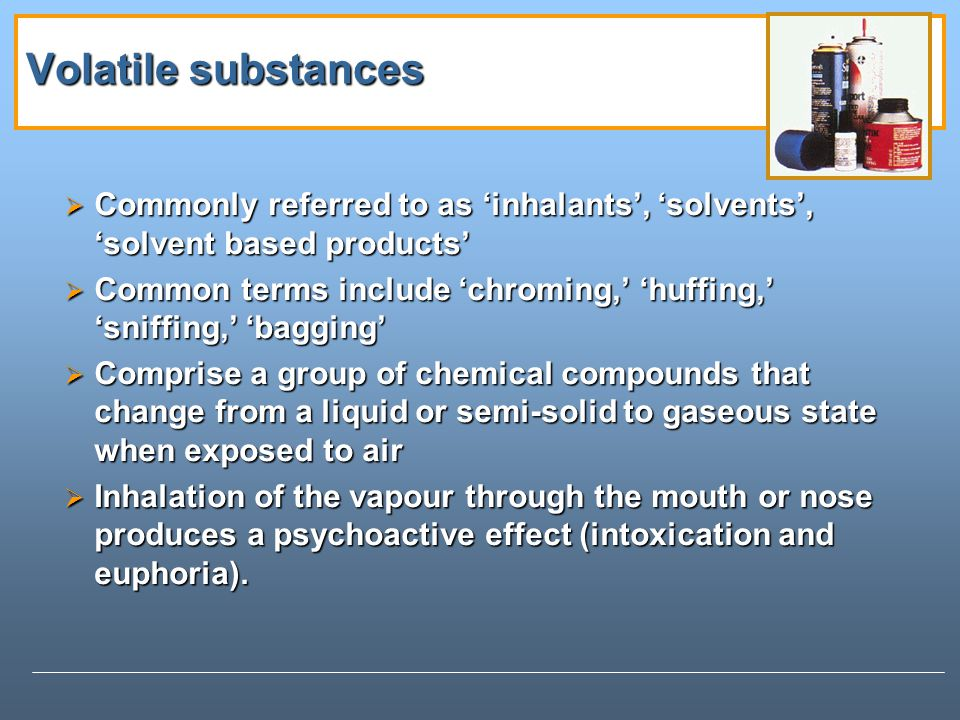 Volatile substances Commonly referred to as 'inhalants', 'solvents', 'solvent based products'