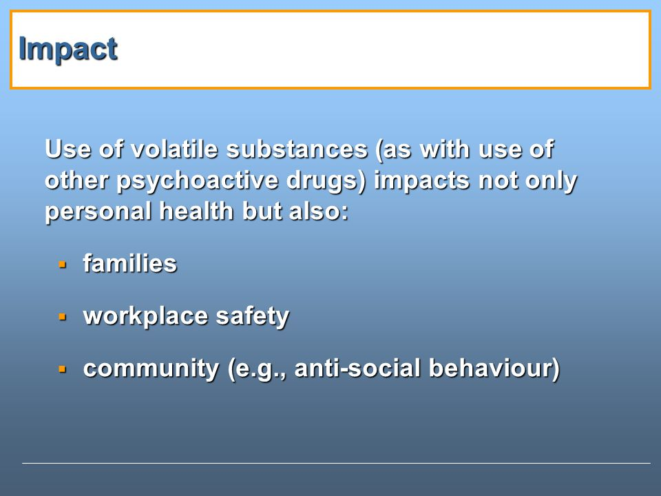 Impact Use of volatile substances (as with use of other psychoactive drugs) impacts not only personal health but also: