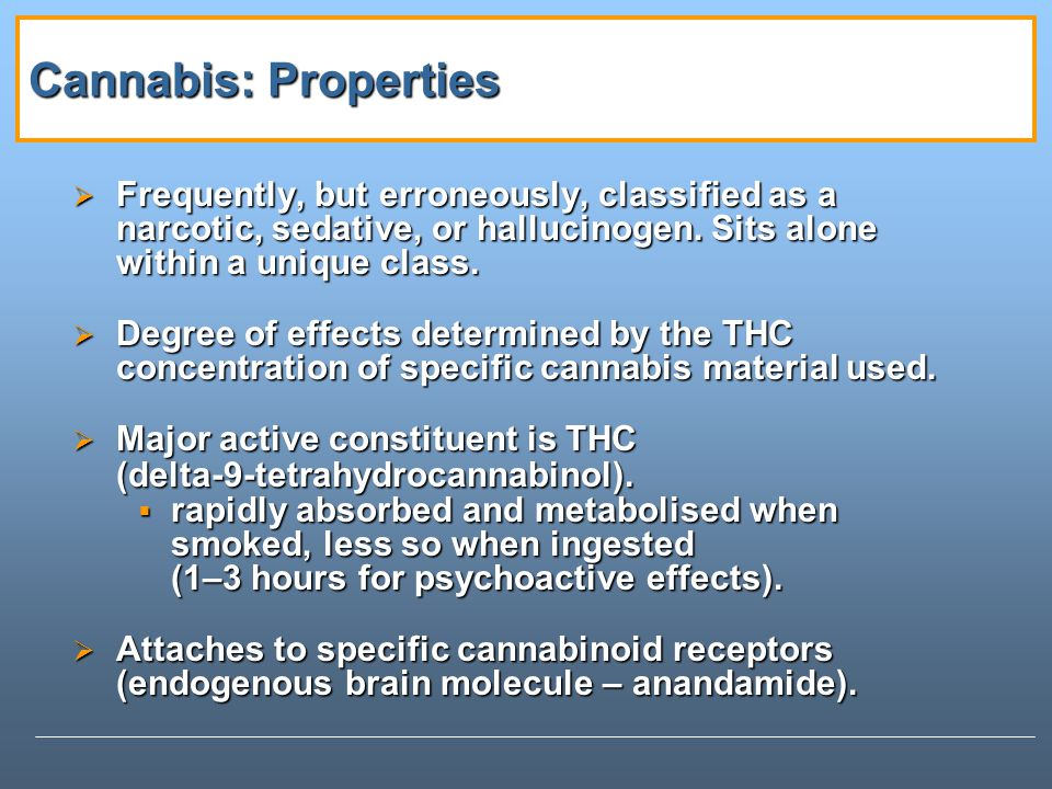 Cannabis: Properties Frequently, but erroneously, classified as a narcotic, sedative, or hallucinogen. Sits alone within a unique class.