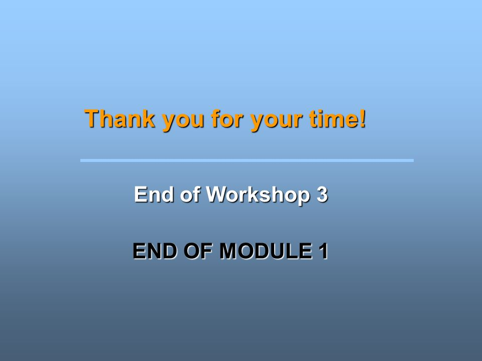 End of Workshop 3 END OF MODULE 1