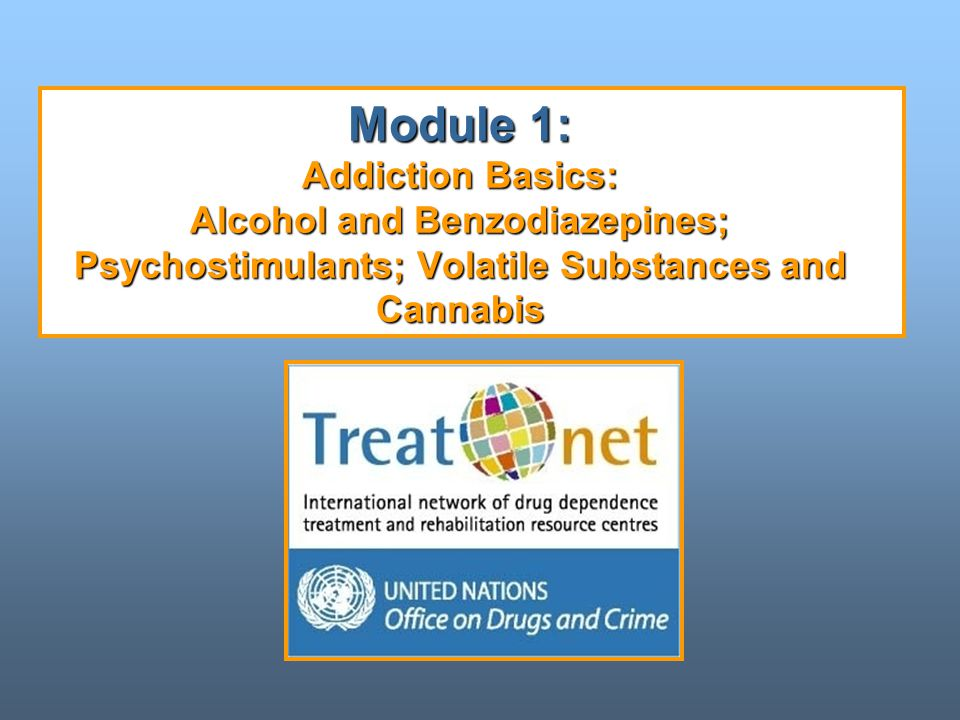 Module 1: Addiction Basics: Alcohol and Benzodiazepines; Psychostimulants; Volatile Substances and Cannabis