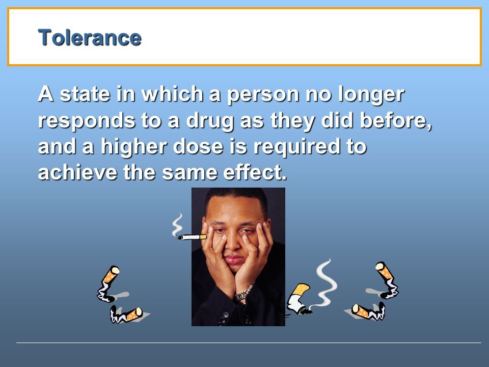 Tolerance A state in which a person no longer responds to a drug as they did before, and a higher dose is required to achieve the same effect.