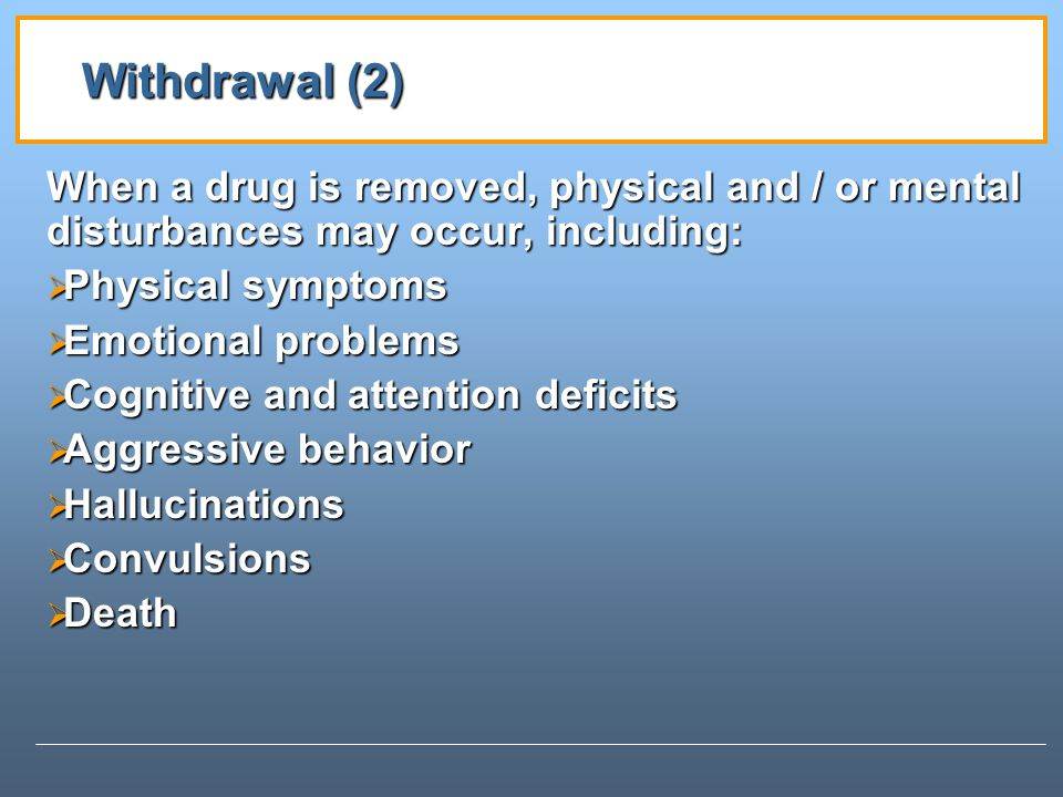 Withdrawal (2) When a drug is removed, physical and / or mental disturbances may occur, including: Physical symptoms.