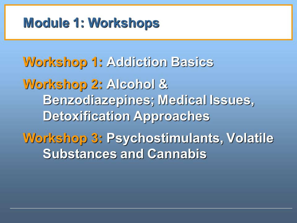 Module 1: Workshops Workshop 1: Addiction Basics. Workshop 2: Alcohol & Benzodiazepines; Medical Issues, Detoxification Approaches.