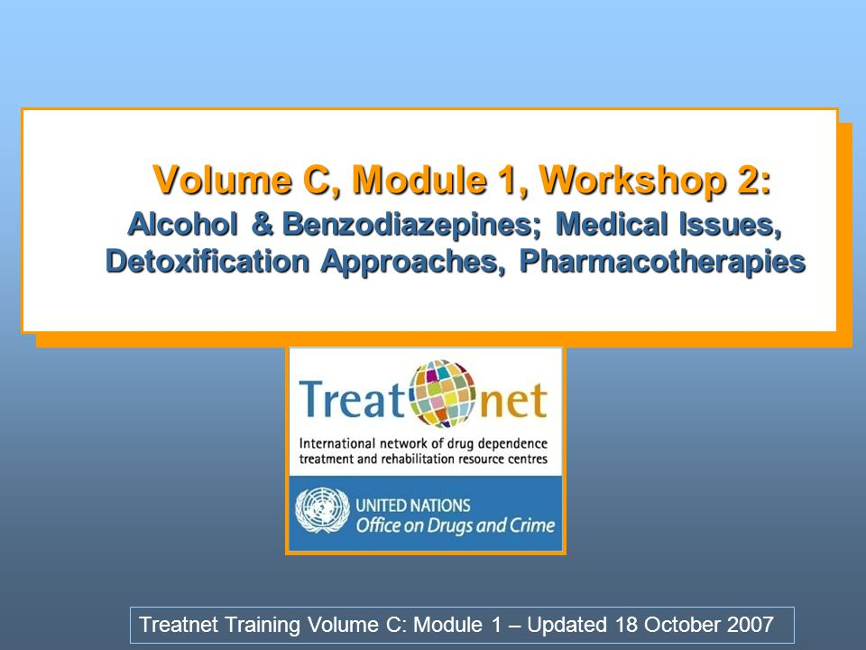 Volume C, Module 1, Workshop 2: Alcohol & Benzodiazepines; Medical Issues, Detoxification Approaches, Pharmacotherapies
