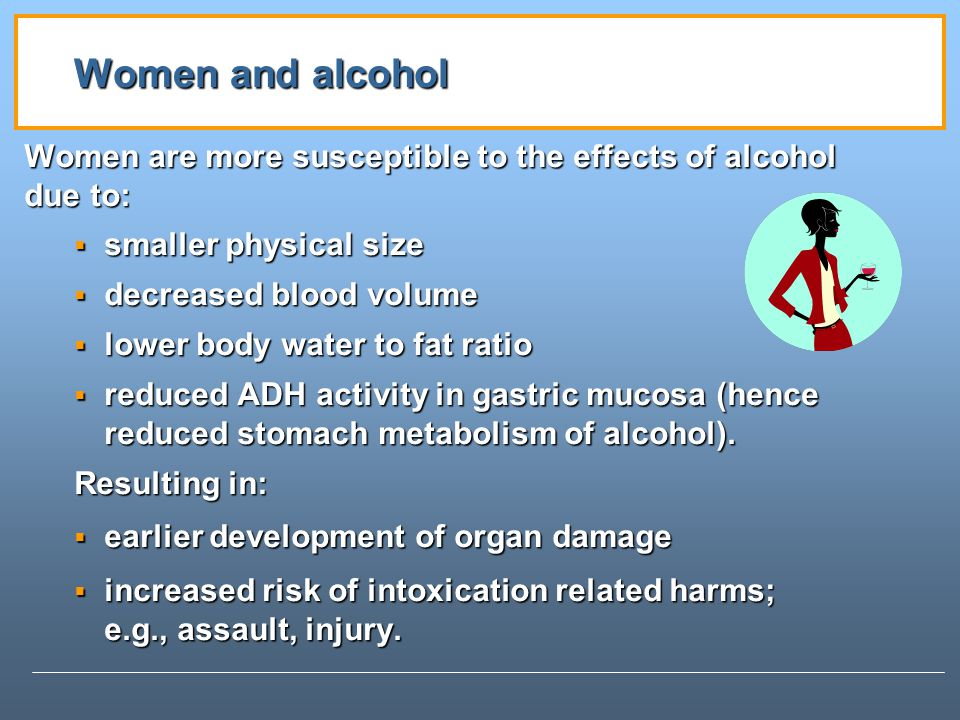 Women and alcohol Women are more susceptible to the effects of alcohol due to: smaller physical size.