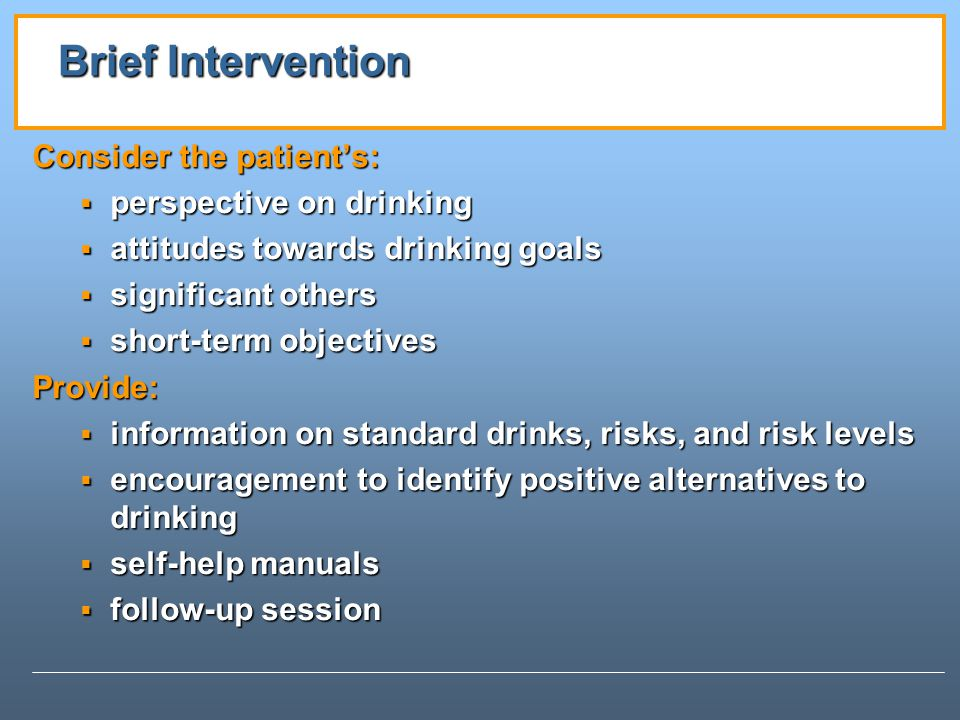 Brief Intervention Consider the patient's: perspective on drinking