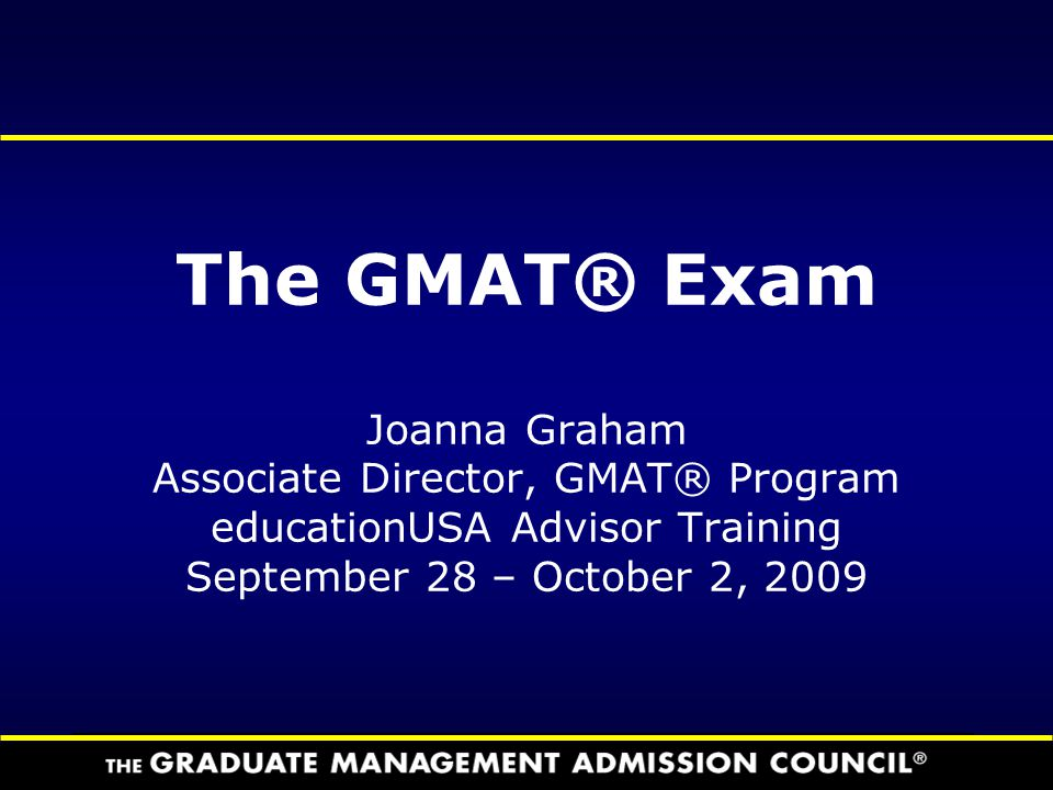 The GMAT® Exam Joanna Graham Associate Director, GMAT® Program educationUSA Advisor Training September 28 – October 2, 2009
