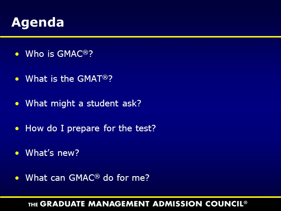 Agenda Who is GMAC® What is the GMAT® What might a student ask
