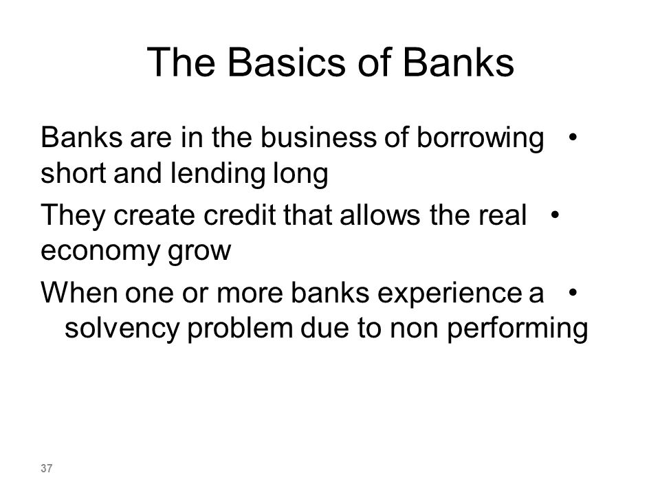 The Basics of Banks Banks are in the business of borrowing short and lending long. They create credit that allows the real economy grow.