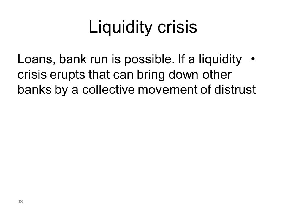 Liquidity crisis Loans, bank run is possible.