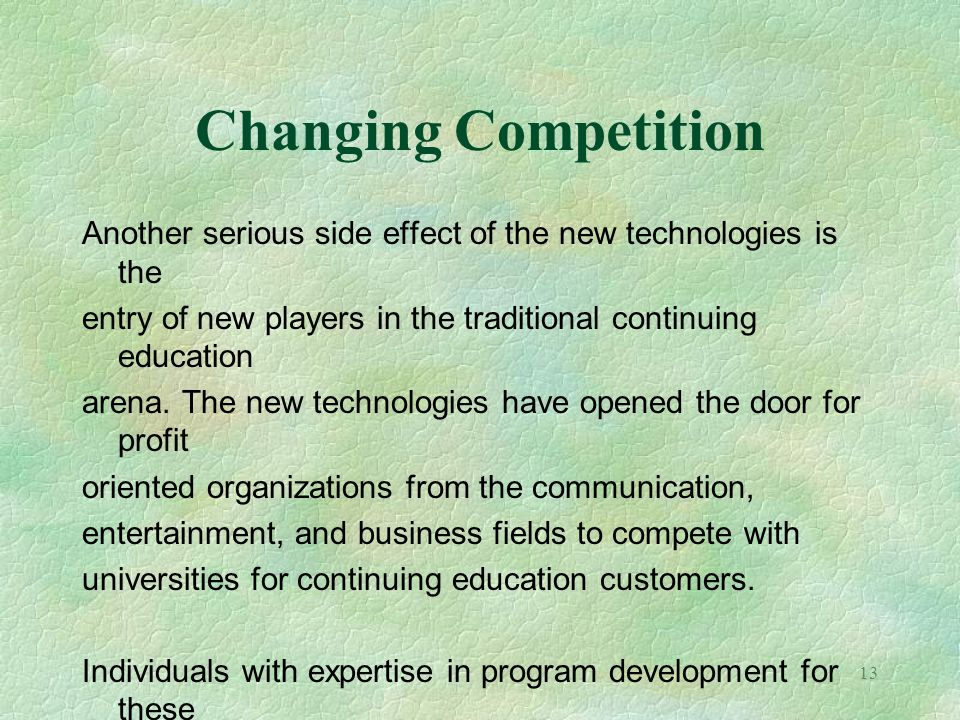 Changing Competition Another serious side effect of the new technologies is the. entry of new players in the traditional continuing education.